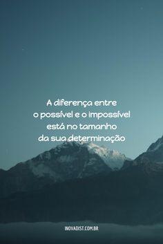 A diferença entre o possível e o impossível está no tamanho da sua determinação.