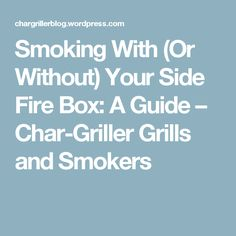 Smoking With (Or Without) Your Side Fire Box: A Guide – Char-Griller Grills and Smokers