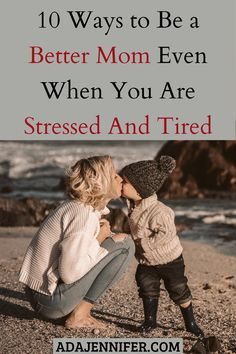10 Ways To Be A Better Mom Even When You Are Stressed And Tired