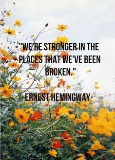 """We're stronger in the places we've been broken."" — Ernest Hemingway"