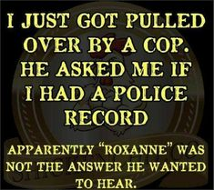 """I just got pulled over by a cop. He asked me if I had a police record. Apparen… I just got pulled over by a cop. He asked me if I had a police record. Apparently """"Roxanne"""" was not the answer he wanted to hear. Dad Jokes, Funny Jokes, Funny Cop Quotes, Cops Humor, Madea Humor, Police Humour, Police Jokes, Drunk Humor, Ecards Humor"""