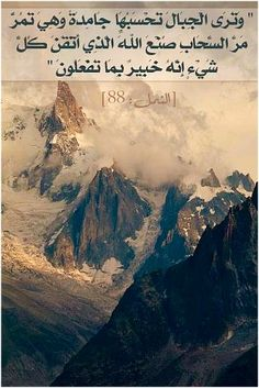 Translation: [On the Day of Judgment] You will see the mountains and think them so solid, but will see them fly like the clouds do. Such is the handiwork of God, who has perfected all things: He is fully aware of what you do. (Quran 27:88)