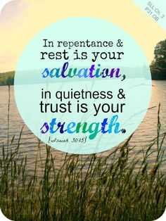 """In repentance and rest is your salvation, in quietness and trust is your strength."" Isaiah 30:15"