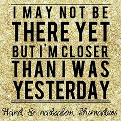 I'm closer than I was yesterday!
