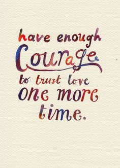QUOTE OF THE DAY Have enough courage to trust love one more time.