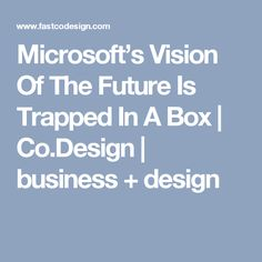 Microsoft's Vision Of The Future Is Trapped In A Box | Co.Design | business + design