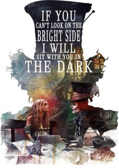 If you can't look in the bright side, I will sit with you in the dark. – Alice | Alice in Wonderland | Mad Hatter