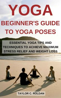 Yoga: Beginner's Guide To Yoga Poses: Essential Yoga Tips And Techniques To Achieve Maximum Stress Relief and Weight Loss ($0.99 to #Free) - #AmazonBooks