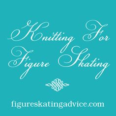 Knitting for Figure Skating - from FigureSkatingAdvice.com