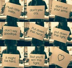 Hush Little Baby, Don't You Cry, Don't Cut Your Arms Dont Say Goodbye. Put Down That Razor, Put Down That Light, It Might Be Hard, But You'll Win This Fight.