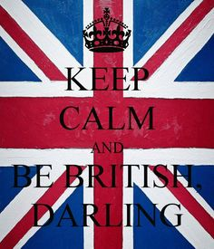 Keep Calm and Be British, Darling <3  I can do this!!