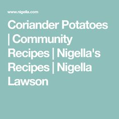 Coriander Potatoes | Community Recipes | Nigella's Recipes | Nigella Lawson
