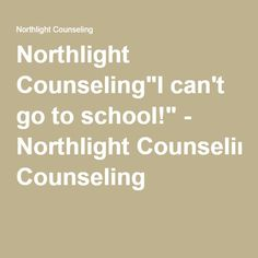 """Northlight Counseling""""I can't go to school!"""" - Northlight Counseling"""