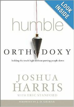 Humble Orthodoxy: Holding the Truth High Without Putting People Down: Joshua Harris, J. D. Greear: 9781601424754: Amazon.com: Books