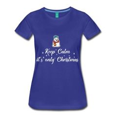 Keep Calm It's Only Christmas Women's Premium T-Shirt Christmas T Shirt Design, Happy Birthday Messages, Got Quotes, Christmas Gift For You, Keep Calm, Platforms, Shirt Designs, Happy Birthdays, Mens Tops