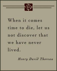 This is a quote by Henry David Thoreau and I think it means that the only truth in life is that we all die. But, when we are near death we should not look back on our lives and wish that we would have lived it better then we did. Thoreau is saying that we should leave the world with no regrets on how we lived our lives.