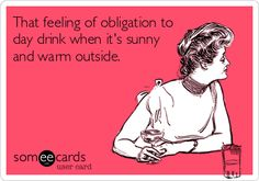 That feeling of obligation to day drink when it's sunny and warm outside. | Confession Ecard | someecards.com