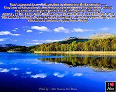 La Ley Universal de la Atracción es la gestora de mi Expansión .....  La ley de la Atracción es el gerente Universal de toda vibración, que expande a todo lo que existe a través del Universo.  Y así, al mismo tiempo que la Ley de la Atracción está respondiendo al contenido vibratorio de tus pensamientos físicos, está también respondiendo a el contenido vibratorio de tu Ser Interior.