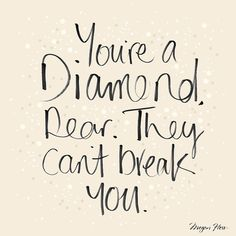 """""""You're a Diamond dear, they can't break you."""""""