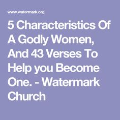 5 Characteristics Of A Godly Women, And 43 Verses To Help you Become One. - Watermark Church