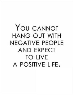 You cannot hang out with negative people and expect to live a positive life.