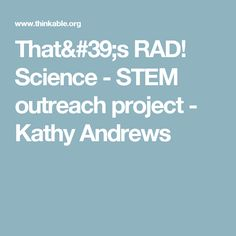 That's RAD! Science - STEM outreach project - Kathy Andrews