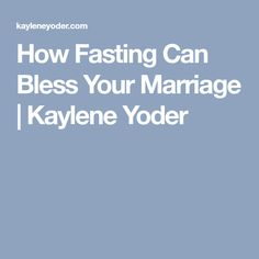 How Fasting Can Bless Your Marriage | Kaylene Yoder