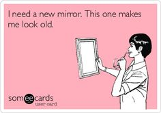 I need a new mirror. This one makes me look old.