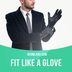 """Fit like a glove"" means ""to fit perfectly"".Example: The woman's new dress fit like a glove so she was very happy."