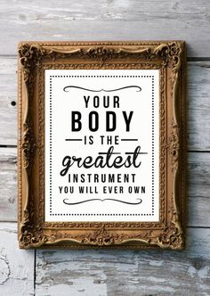 Your body is your friend and ally. Take care of it. What instrument do you play? Master it.