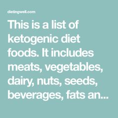 This is a list of ketogenic diet foods. It includes meats, vegetables, dairy, nuts, seeds, beverages, fats and oils that are allowed on the ketogenic diet. Be sure to follow this comprehensive list if you are on a ketogenic diet to be sure that you receive all of the proper nutrients you need while in ketosis.