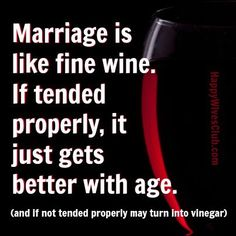 Marriage is like fine wine. If tended properly, it just gets better with age.