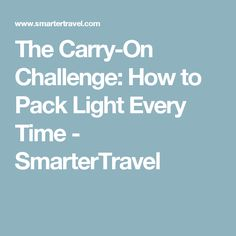 The Carry-On Challenge: How to Pack Light Every Time - SmarterTravel