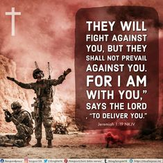 "They will fight against you, But they shall not prevail against you. For I am with you,"" says the Lord , ""to deliver you.""  Jeremiah 1:19 NKJV"