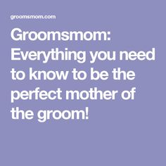 Groomsmom: Everything you need to know to be the perfect mother of the groom!