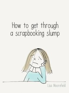 Article - How to get through a scrapbooking slump by Lisa Moorefield. Overwhelmed? Underwhelmed? These tips can help!