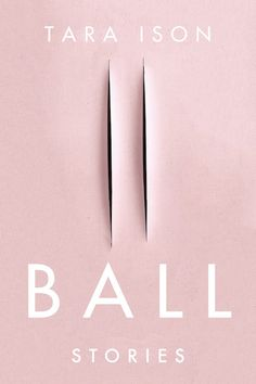 Ball stories, Tara Ison, Soft Skull Press.
