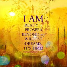 I AM ready to prosper beyond my wildest dreams. It's time!