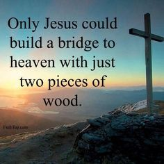 Only Jesus could build a bridge to heaven with just two pieces of wood!!