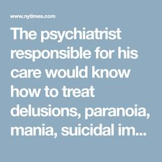 The psychiatrist responsible for his care would know how to treat delusions, paranoia, mania, suicidal impulses, self-injurious behaviors, auditory hallucinations and catatonia. But there are no reliable cures for insecurity, resentment, entitlement and hatred.