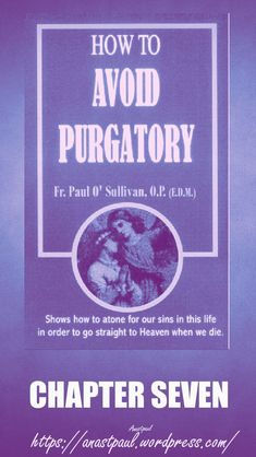 HOW TO AVOID PURGATORY By Fr. Paul O'Sullivan O.P. CHAPTER 7 THE FIFTH MEANS: ASKING GODThe Fifth Means of avoiding Purgatory is asking God for this grace. Some wise Catholics have a really great, if simple secret, which is well worth learning and...