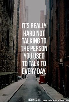 It's really hard not talking to the person you used to talk to every day. ~ But it's okay. You will get through this. Remember, if they don't need or miss you, when they lead you to believe you were important to them, then clearly they were not worth having around. You don't need people like that in your life when you have so much to offer.