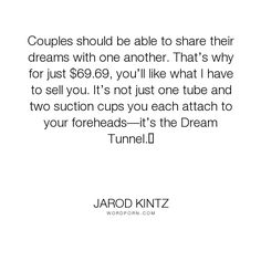 "Jarod Kintz - ""Couples should be able to share their dreams with one another. That�s why for just..."". humor, relationships, dreams, absurd, mind, sharing, couples, communication, sales, share, salesman, mind-reading"