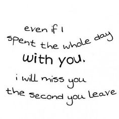 Even if I spent the whole day with you. I will miss you the second you leave!