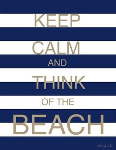 Shorely Chic: KEEP CALM AND THINK OF THE BEACH. I want this hanging at the house!