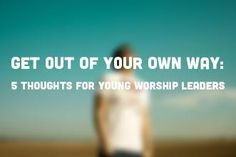 Get Out of Your Own Way: 5 Thoughts for Young Worship Leaders