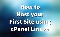 How to host your first site using cPanel Linux?