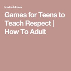 Games for Teens to Teach Respect | How To Adult