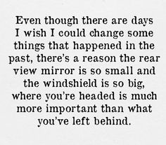 Even though there are days I wish I could change some things that happened in the past, there's a reason the rear view mirror is so small and the windshield is so big, where you're headed is much more important than what you've left behind.