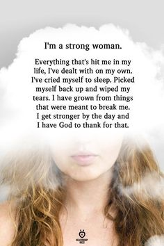 I'm a strong woman. Everything that's hit me in my life, I've dealt with on my own. I've cried myself to sleep. Picked myself back up and wiped my tears. I have grown from things that were meant to break me. I get stronger by the day and I have God to thank for that. Now Quotes, Wife Quotes, Woman Quotes, Teen Quotes, Husband Quotes, Friend Quotes, Crush Quotes, Meaningful Quotes, Inspirational Quotes
